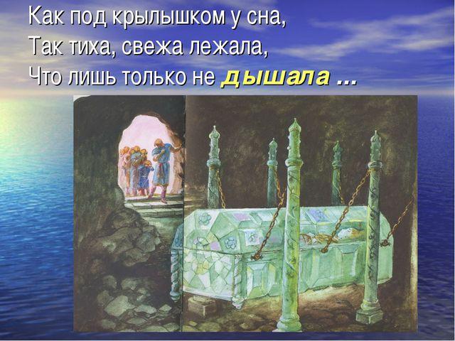 Как под крылышком у сна, Так тиха, свежа лежала, Что лишь только не дышала ...