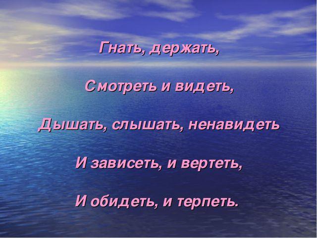 Гнать, держать, Смотреть и видеть, Дышать, слышать, ненавидеть И зависеть, и...