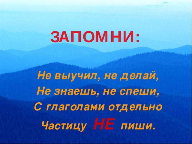 Не выучил, не делай, Не знаешь, не спеши, С глаголами отдельно Частицу НЕ пиш...