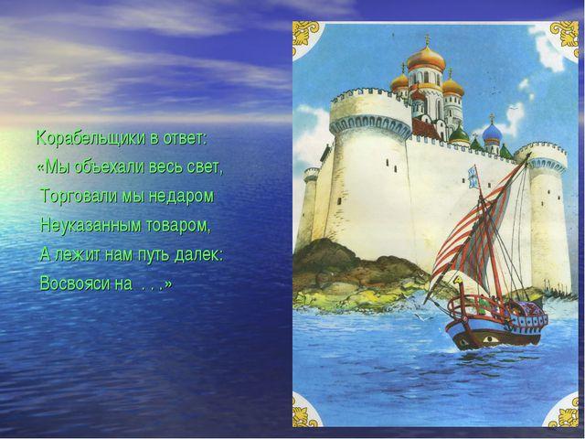 Корабельщики в ответ: «Мы объехали весь свет, Торговали мы недаром Неуказанны...