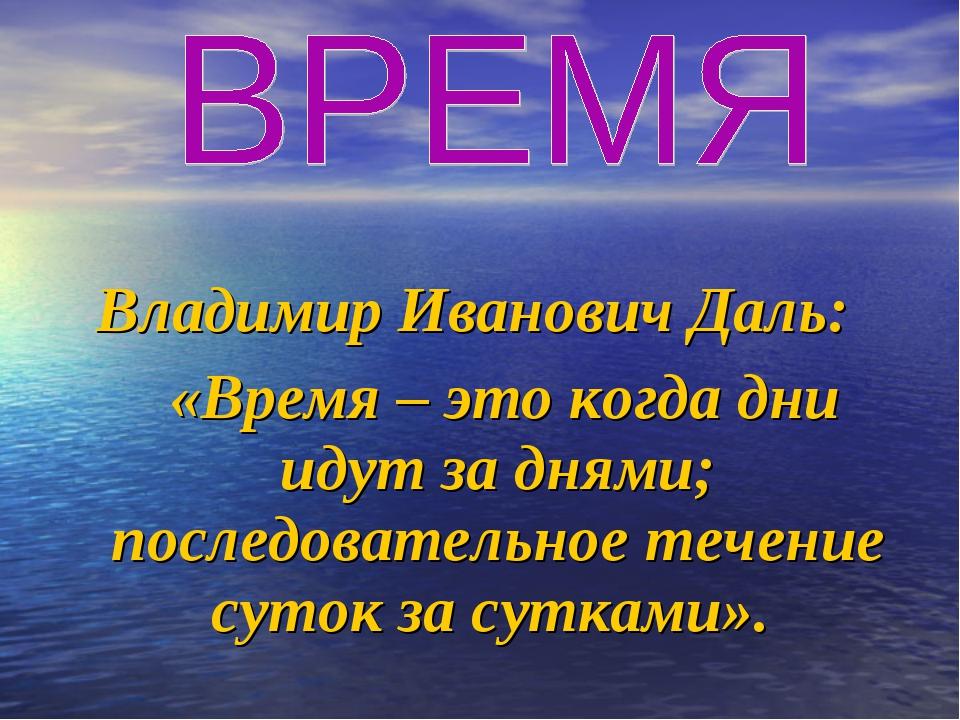 Владимир Иванович Даль: «Время – это когда дни идут за днями; последовательно...