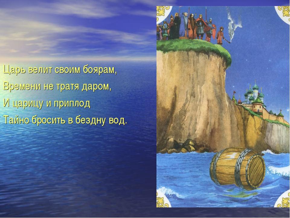 Царь велит своим боярам, Времени не тратя даром, И царицу и приплод Тайно бро...