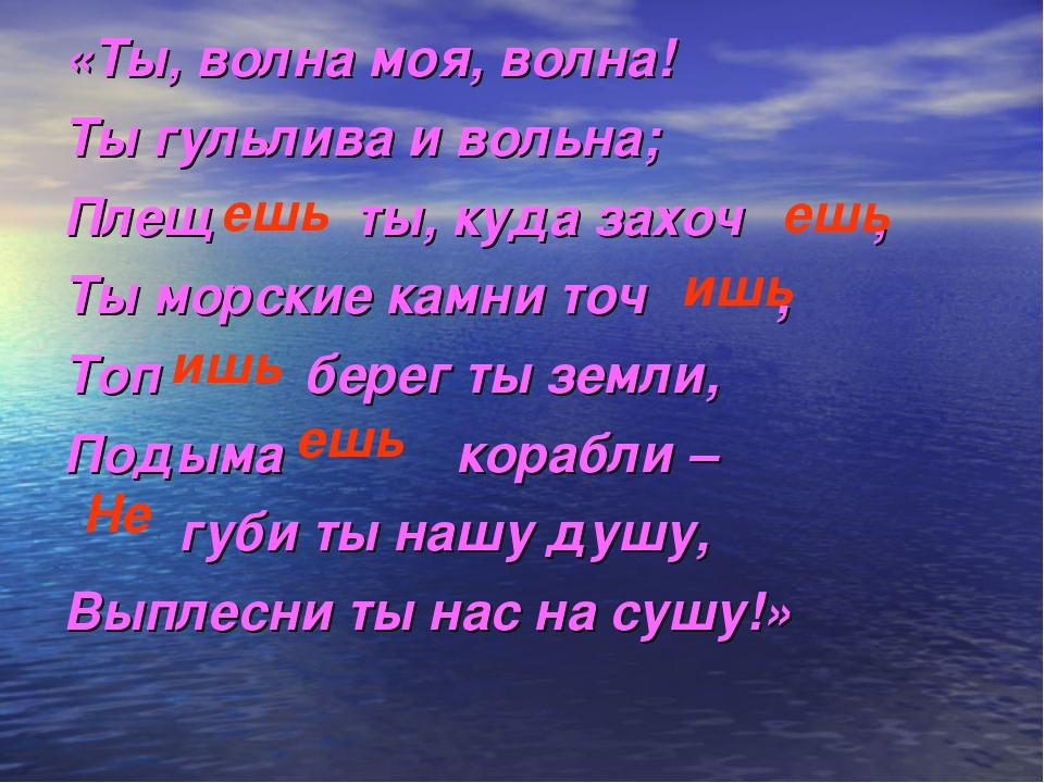 «Ты, волна моя, волна! Ты гульлива и вольна; Плещ ты, куда захоч , Ты морские...