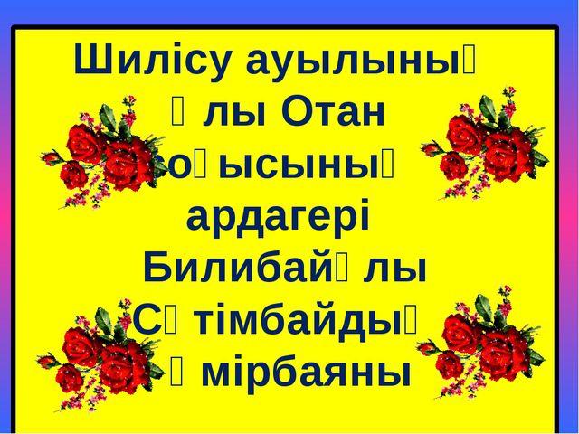 Шилісу ауылының Ұлы Отан соғысының ардагері Билибайұлы Сәтімбайдың өмірбаяны