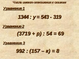 Числа имеют отношения к сказкам Уравнение 1 1344 : у = 543 - 319 Уравнение 2