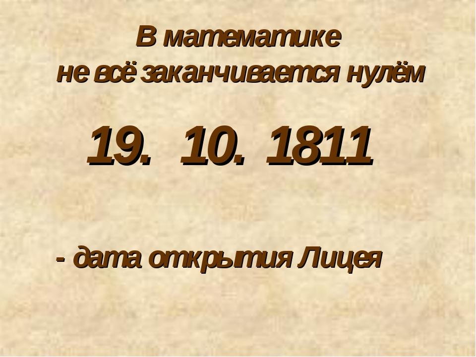 В математике не всё заканчивается нулём 10. - дата открытия Лицея 19. 1811