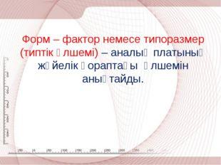 Форм – фактор немесе типоразмер (типтік өлшемі) – аналық платының жүйелік қор