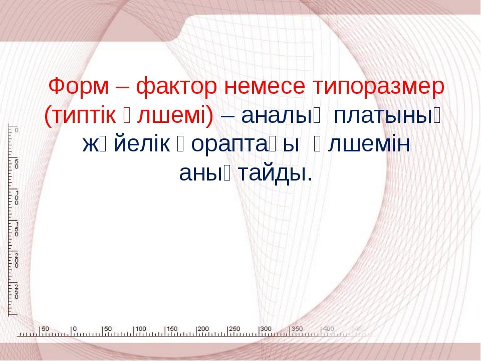 Форм – фактор немесе типоразмер (типтік өлшемі) – аналық платының жүйелік қор...
