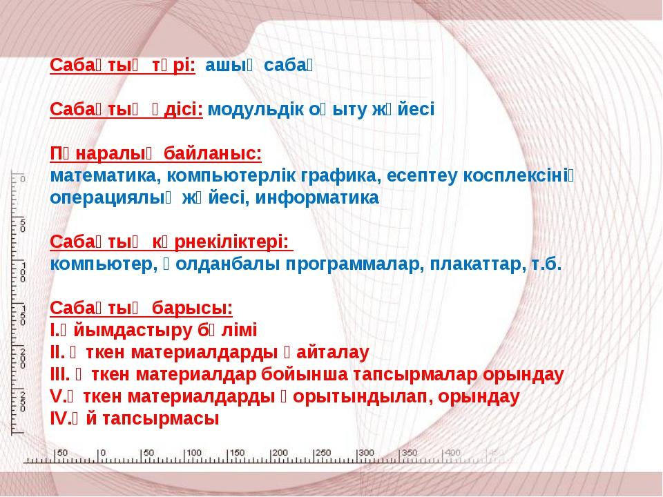 Сабақтың түрі: ашық сабақ  Сабақтың әдісі: модульдік оқыту жүйесі  Пәнаралы...