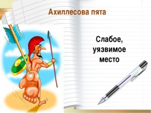 * О_А Ахиллесова пята Слабое, уязвимое место О_А