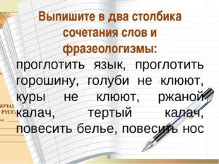 * О_А Выпишите в два столбика сочетания слов и фразеологизмы: проглотить язык