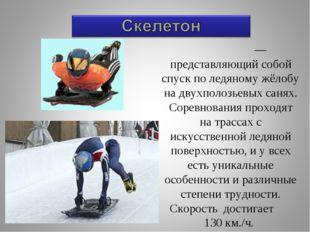 Ске́летон — представляющий собой спуск по ледяному жёлобу на двухполозьевых с