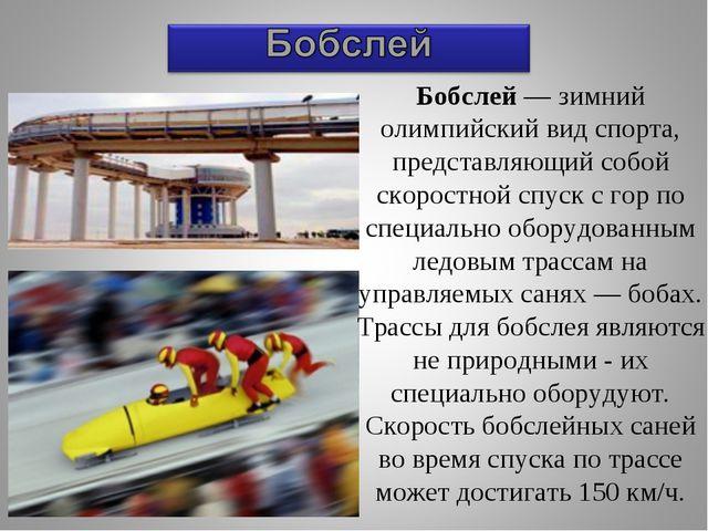Бобслей — зимний олимпийский вид спорта, представляющий собой скоростной спус...