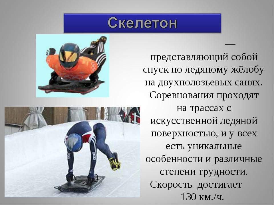 Ске́летон — представляющий собой спуск по ледяному жёлобу на двухполозьевых с...