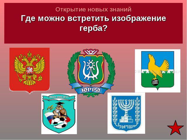 Открытие новых знаний Где можно встретить изображение герба?