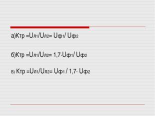 а)Ктр =Uл1/Uл2= Uф1/ Uф2 б)Ктр =Uл1/Uл2= 1,7·Uф1/ Uф2 В) Ктр =Uл1/Uл2= Uф1 /