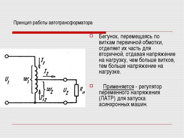 Принцип работы автотрансформатора Бегунок, перемещаясь по виткам первичной об...
