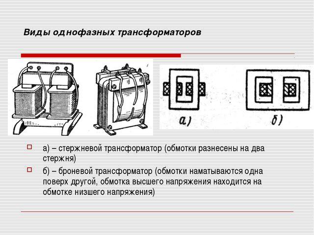 Виды однофазных трансформаторов а) – стержневой трансформатор (обмотки разнес...