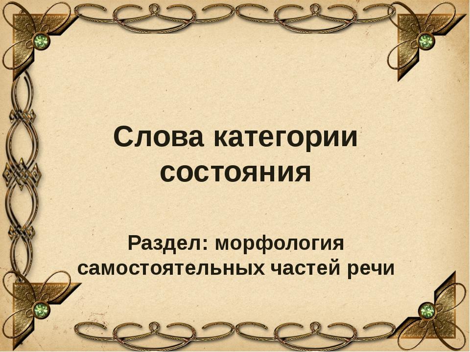 Слова категории состояния Раздел: морфология самостоятельных частей речи Обра...
