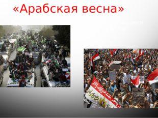 «Арабская весна» Арабская весна- волна демонстраций, начавшихся варабском м