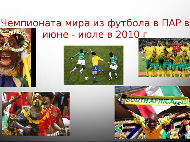 Чемпионата мира из футбола в ПАР в июне - июле в 2010 г