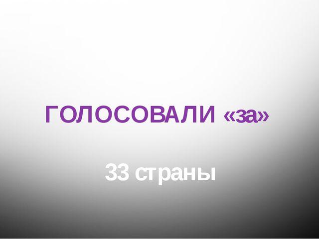 ГОЛОСОВАЛИ «за» 33 страны