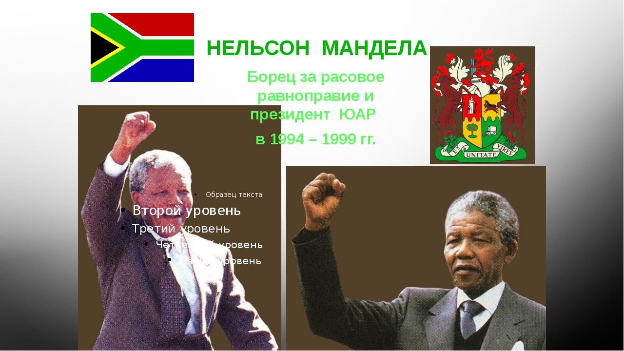 НЕЛЬСОН МАНДЕЛА Борец за расовое равноправие и президент ЮАР в 1994 – 1999 гг.
