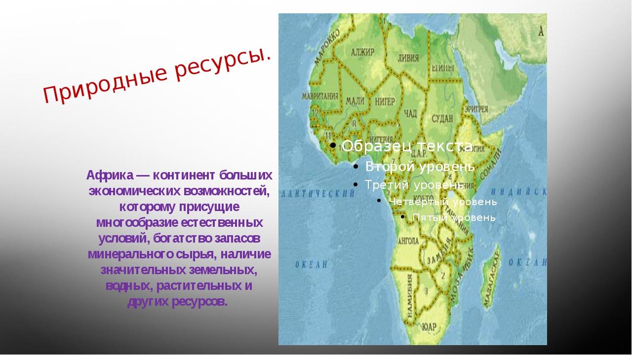 Природные ресурсы. Африка — континент больших экономических возможностей, кот...