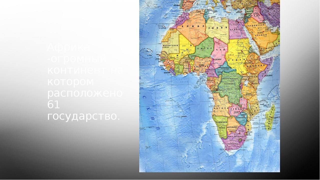 Африка -огромный континент на котором расположено 61 государство.