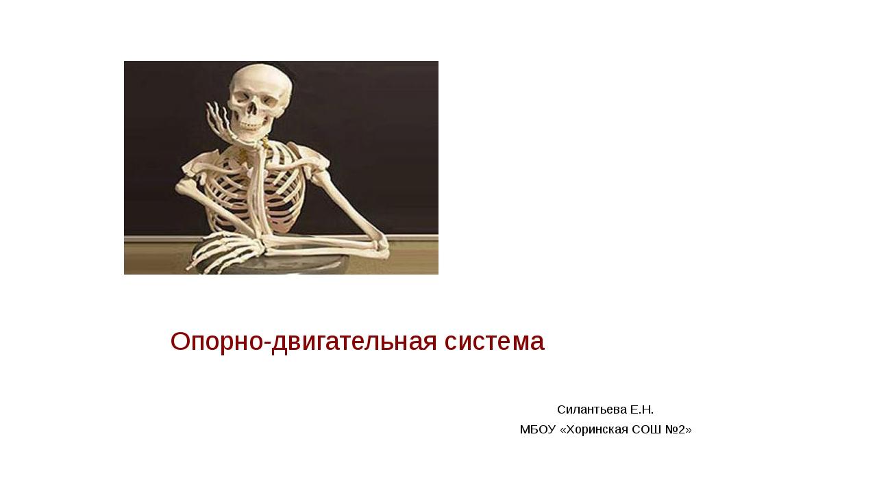 Опорно-двигательная система Силантьева Е.Н. МБОУ «Хоринская СОШ №2»