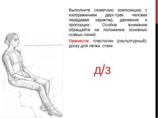 д/з Выполните сюжетную композицию с изображением двух-трех человек передавая