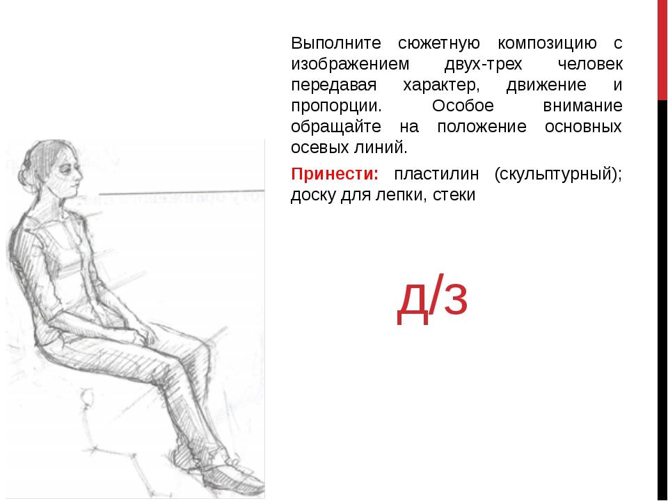 д/з Выполните сюжетную композицию с изображением двух-трех человек передавая...