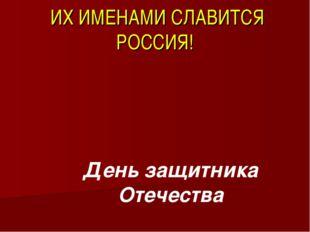 ИХ ИМЕНАМИ СЛАВИТСЯ РОССИЯ! День защитника Отечества
