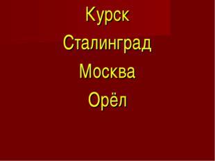 Курск Сталинград Москва Орёл