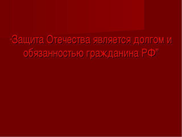 """""""Защита Отечества является долгом и обязанностью гражданина РФ"""""""