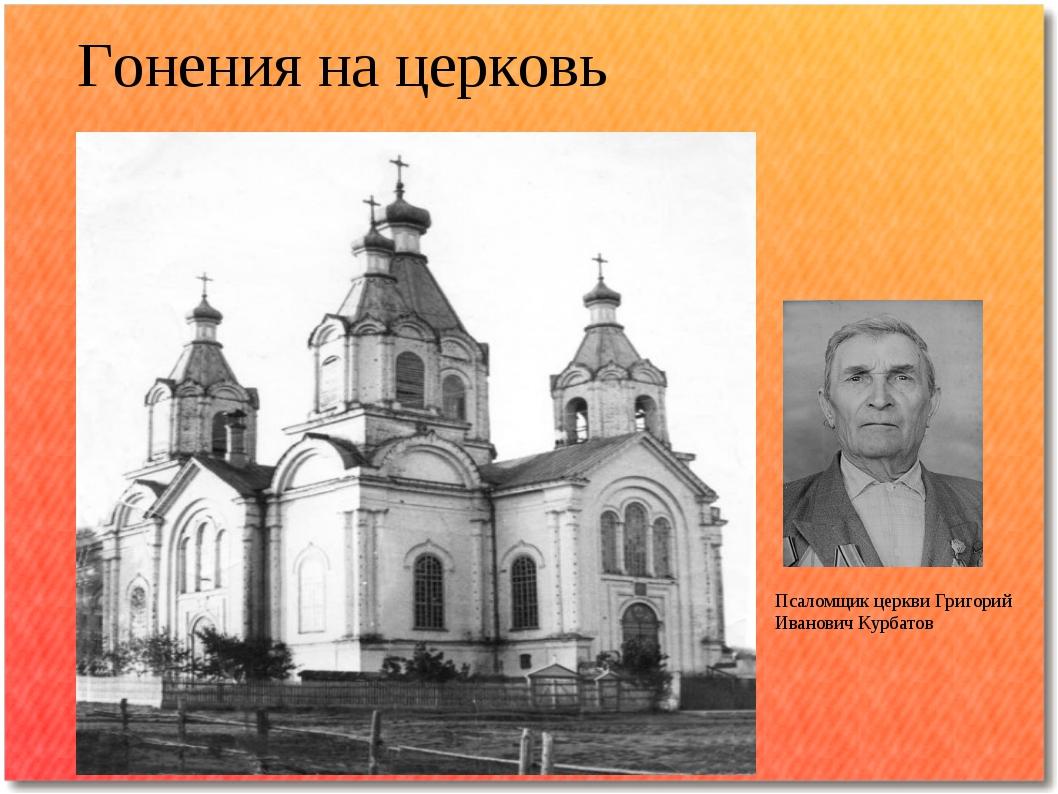 Гонения на церковь Псаломщик церкви Григорий Иванович Курбатов