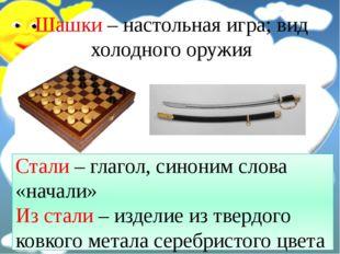Шашки – настольная игра; вид холодного оружия Стали – глагол, синоним слова «