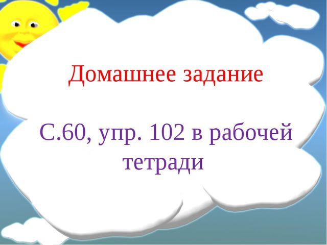 Домашнее задание С.60, упр. 102 в рабочей тетради