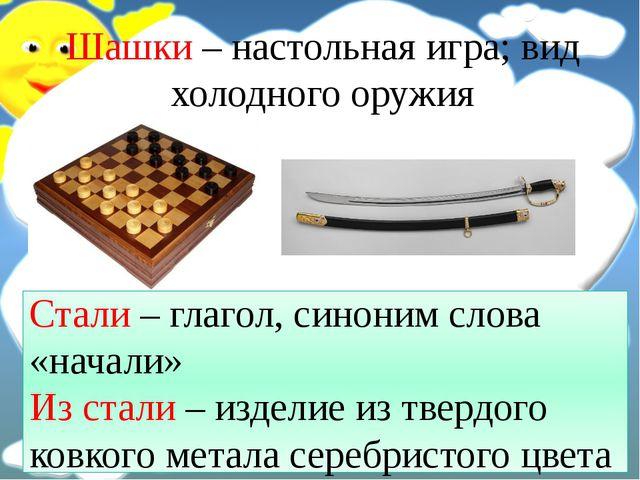 Шашки – настольная игра; вид холодного оружия Стали – глагол, синоним слова «...