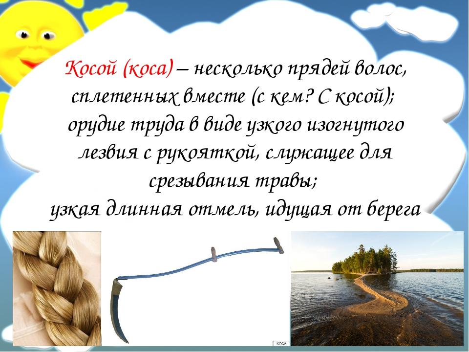 Косой (коса) – несколько прядей волос, сплетенных вместе (с кем? С косой); ор...