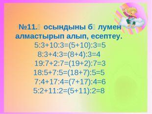 №11.Қосындыны бөлумен алмастырып алып, есептеу. 5:3+10:3=(5+10):3=5 8:3+4:3=(