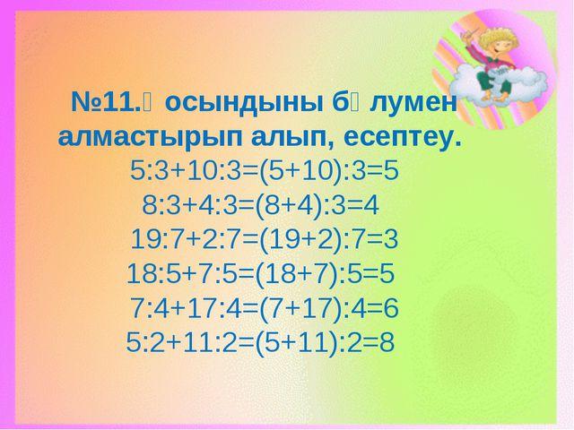 №11.Қосындыны бөлумен алмастырып алып, есептеу. 5:3+10:3=(5+10):3=5 8:3+4:3=(...