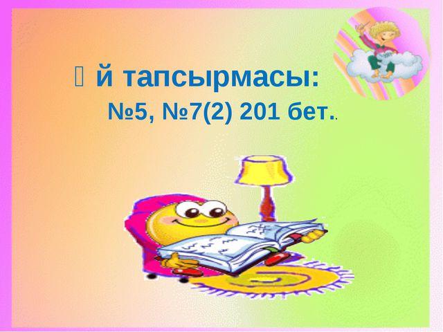 Үй тапсырмасы: №5, №7(2) 201 бет..