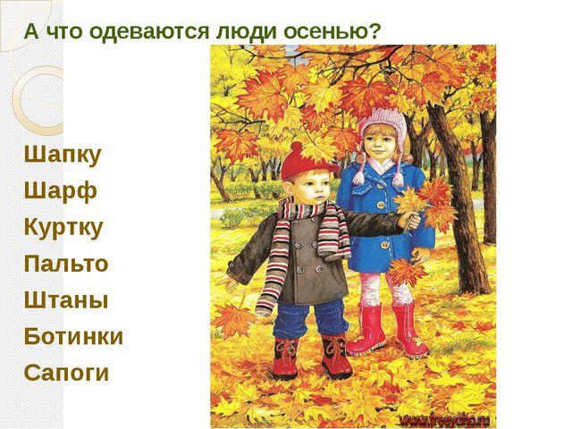 А что одеваются люди осенью? Шапку Шарф Куртку Пальто Штаны Ботинки Сапоги