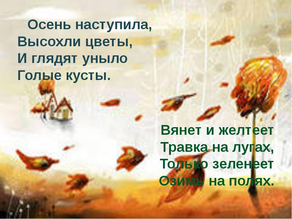 Осень наступила, Высохли цветы, И глядят уныло Голые кусты. Вянет и желтеет...