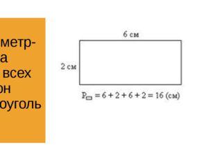 Периметр- сумма длин всех сторон прямоугольника.