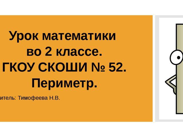 Урок математики во 2 классе. ГКОУ СКОШИ № 52. Периметр. Учитель: Тимофеева Н.В.