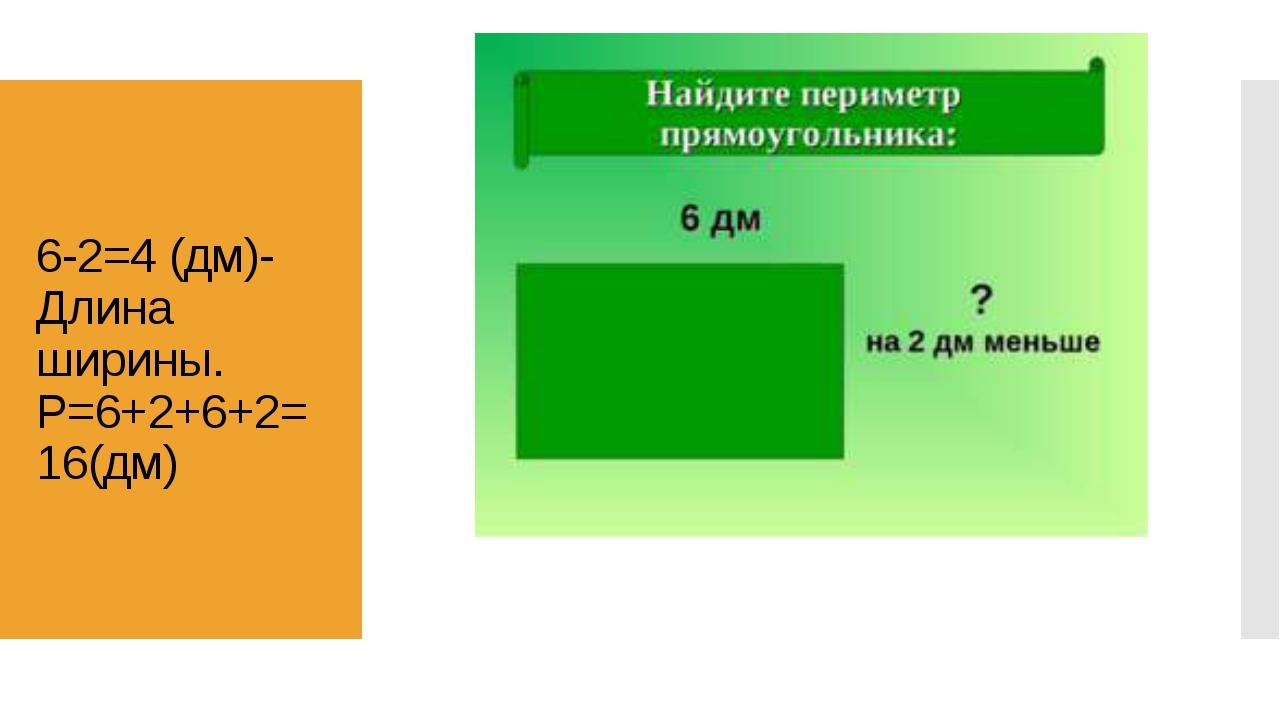 6-2=4 (дм)-Длина ширины. P=6+2+6+2=16(дм)
