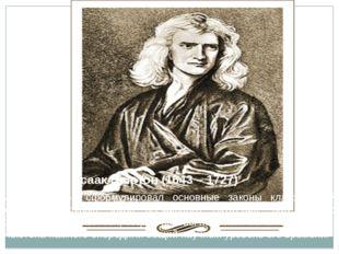 Исаак Ньютон (1643 – 1727) Исаак Ньютон сформулировал основные законы классич