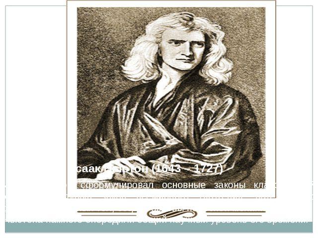 Исаак Ньютон (1643 – 1727) Исаак Ньютон сформулировал основные законы классич...